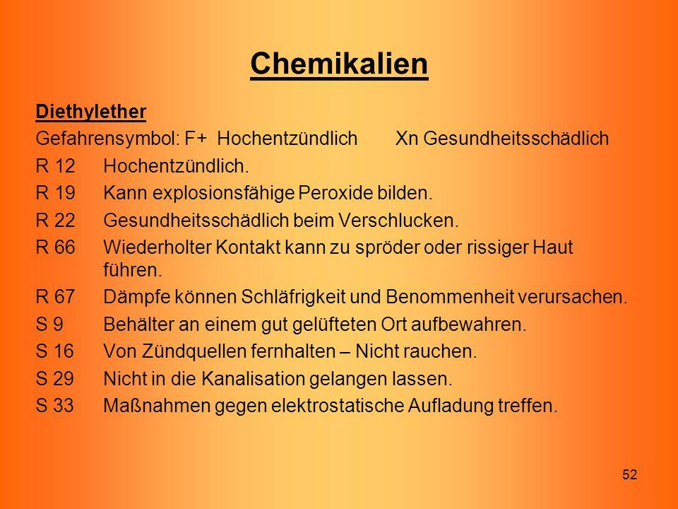 52 Chemikalien Diethylether Gefahrensymbol: F+ Hochentzündlich Xn Gesundheitsschädlich R 12 Hochentzündlich. R 19 Kann explosionsfähige Peroxide bilde
