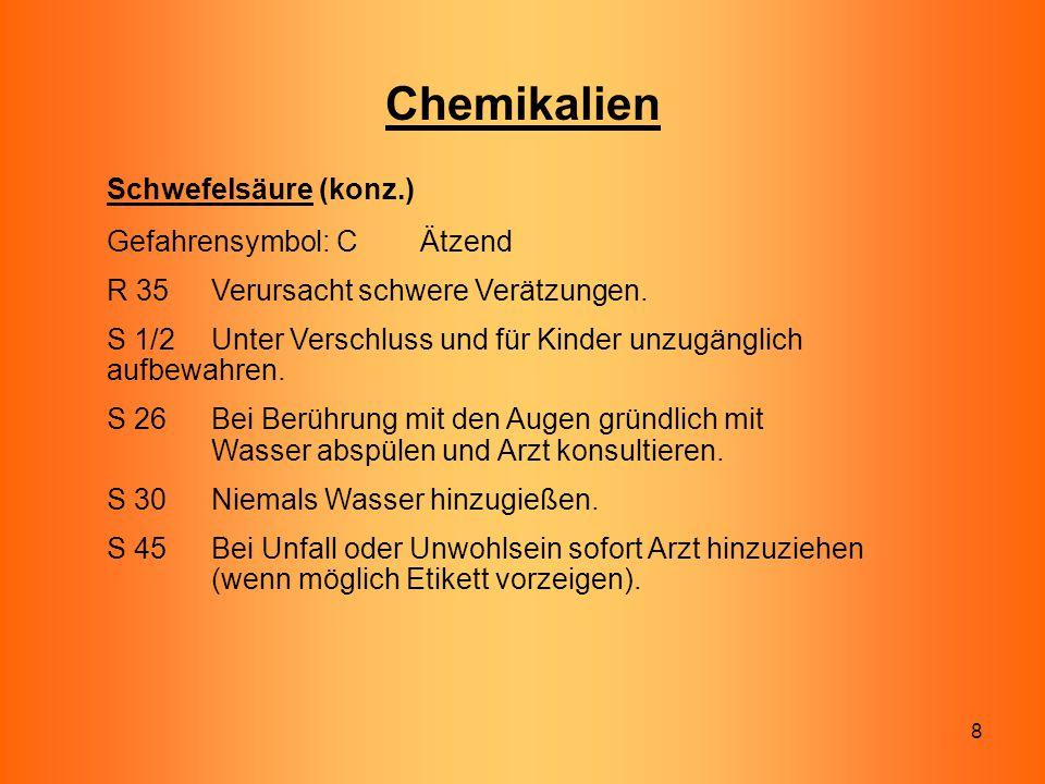 8 Chemikalien Schwefelsäure (konz.) Gefahrensymbol: C Ätzend R 35 Verursacht schwere Verätzungen. S 1/2 Unter Verschluss und für Kinder unzugänglich a