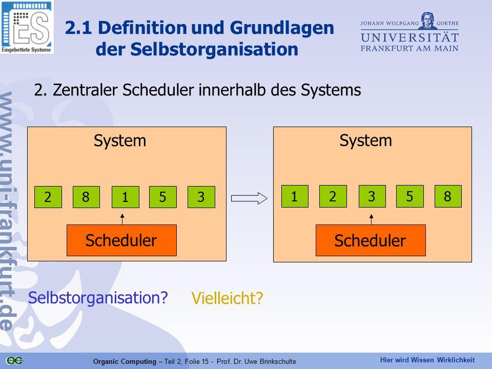 Hier wird Wissen Wirklichkeit Organic Computing – Teil 2, Folie 15 - Prof. Dr. Uwe Brinkschulte 2. Zentraler Scheduler innerhalb des Systems 2.1 Defin