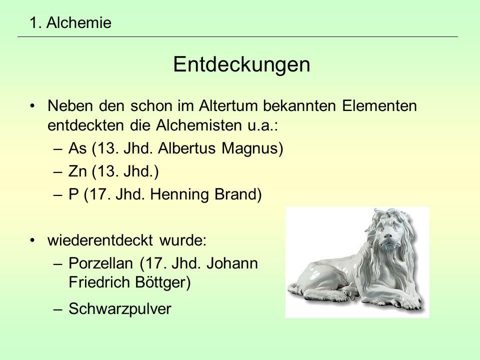 1. Alchemie Entdeckungen Neben den schon im Altertum bekannten Elementen entdeckten die Alchemisten u.a.: –As (13. Jhd. Albertus Magnus) –Zn (13. Jhd.