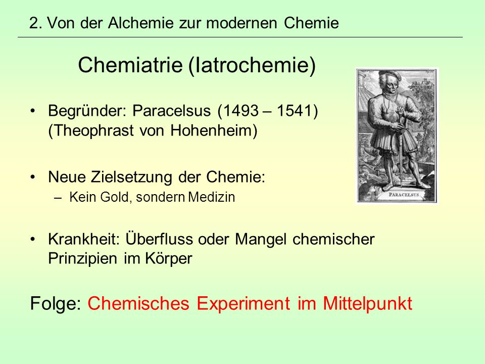 2. Von der Alchemie zur modernen Chemie Chemiatrie (Iatrochemie) Begründer: Paracelsus (1493 – 1541) (Theophrast von Hohenheim) Neue Zielsetzung der C