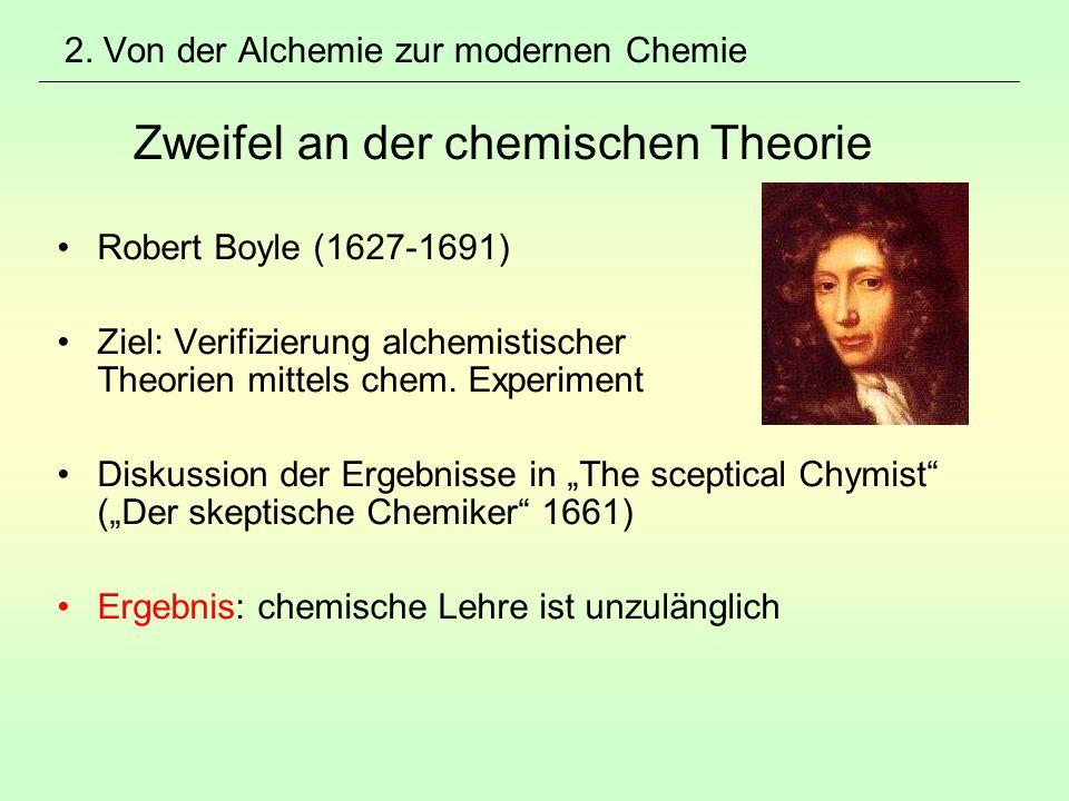 2. Von der Alchemie zur modernen Chemie Zweifel an der chemischen Theorie Robert Boyle (1627-1691) Ziel: Verifizierung alchemistischer Theorien mittel