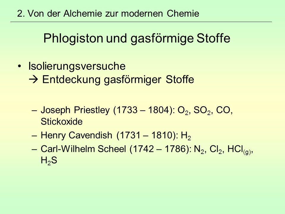 2. Von der Alchemie zur modernen Chemie Phlogiston und gasförmige Stoffe Isolierungsversuche  Entdeckung gasförmiger Stoffe –Joseph Priestley (1733 –