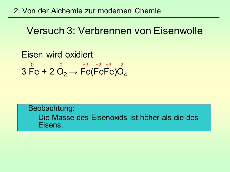 2. Von der Alchemie zur modernen Chemie Versuch 3: Verbrennen von Eisenwolle Eisen wird oxidiert 0 0 +3 +2 +3 -2 3 Fe + 2 O 2 → Fe(FeFe)O 4 Beobachtun