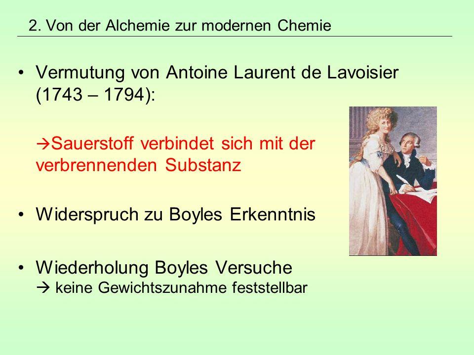 2. Von der Alchemie zur modernen Chemie Vermutung von Antoine Laurent de Lavoisier (1743 – 1794):  Sauerstoff verbindet sich mit der verbrennenden Su