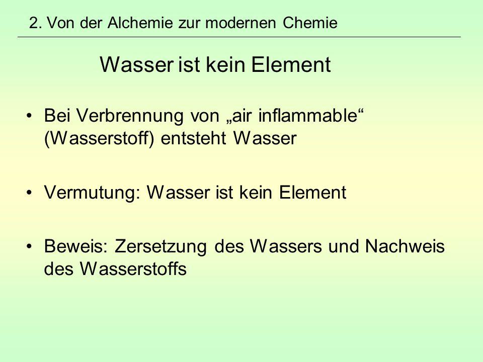 """2. Von der Alchemie zur modernen Chemie Wasser ist kein Element Bei Verbrennung von """"air inflammable"""" (Wasserstoff) entsteht Wasser Vermutung: Wasser"""