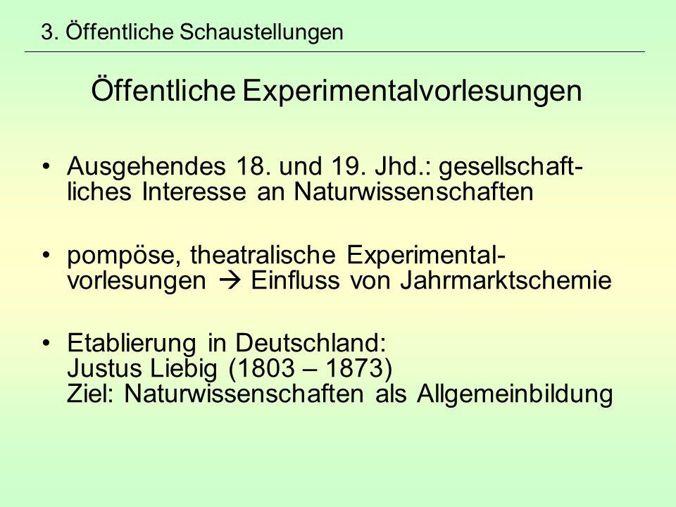 3. Öffentliche Schaustellungen Öffentliche Experimentalvorlesungen Ausgehendes 18. und 19. Jhd.: gesellschaft- liches Interesse an Naturwissenschaften
