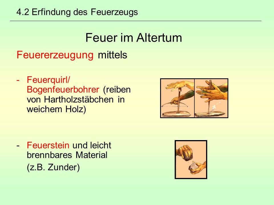 4.2 Erfindung des Feuerzeugs Feuer im Altertum Feuererzeugung mittels -Feuerquirl/ Bogenfeuerbohrer (reiben von Hartholzstäbchen in weichem Holz) -Feu