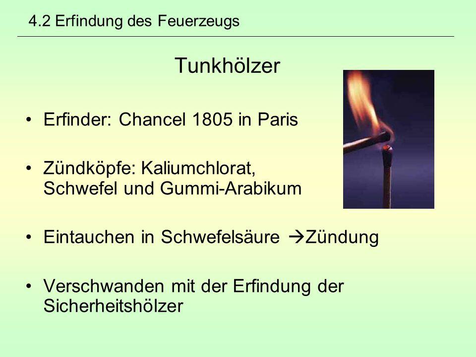 4.2 Erfindung des Feuerzeugs Tunkhölzer Erfinder: Chancel 1805 in Paris Zündköpfe: Kaliumchlorat, Schwefel und Gummi-Arabikum Eintauchen in Schwefelsä