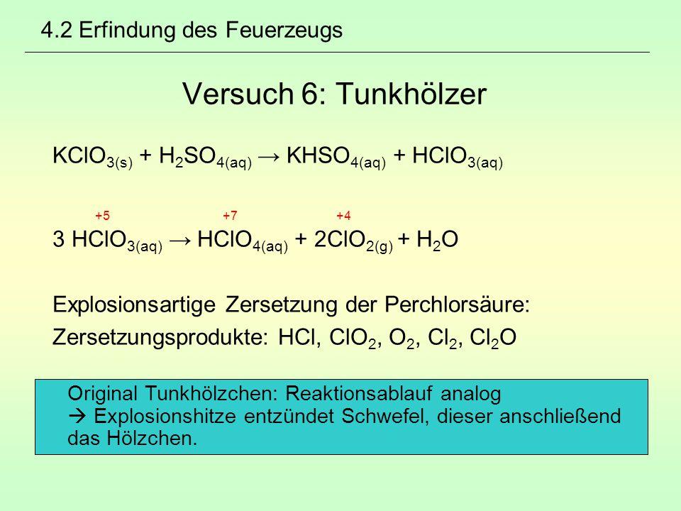 4.2 Erfindung des Feuerzeugs Versuch 6: Tunkhölzer KClO 3(s) + H 2 SO 4(aq) → KHSO 4(aq) + HClO 3(aq) +5 +7 +4 3 HClO 3(aq) → HClO 4(aq) + 2ClO 2(g) +