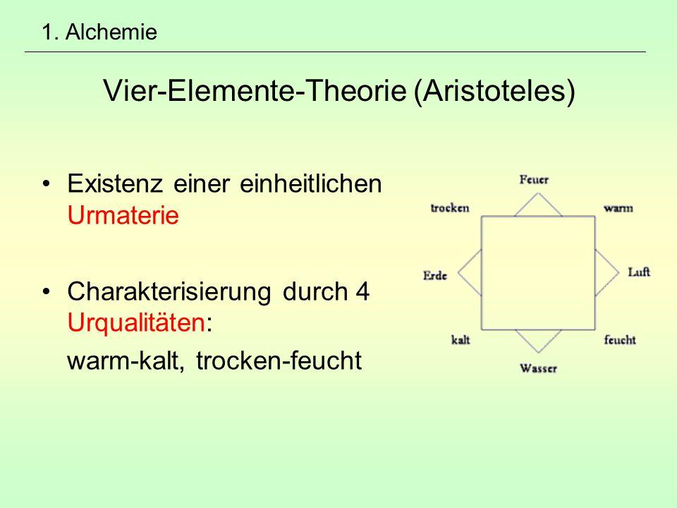 1. Alchemie Vier-Elemente-Theorie (Aristoteles) Existenz einer einheitlichen Urmaterie Charakterisierung durch 4 Urqualitäten: warm-kalt, trocken-feuc
