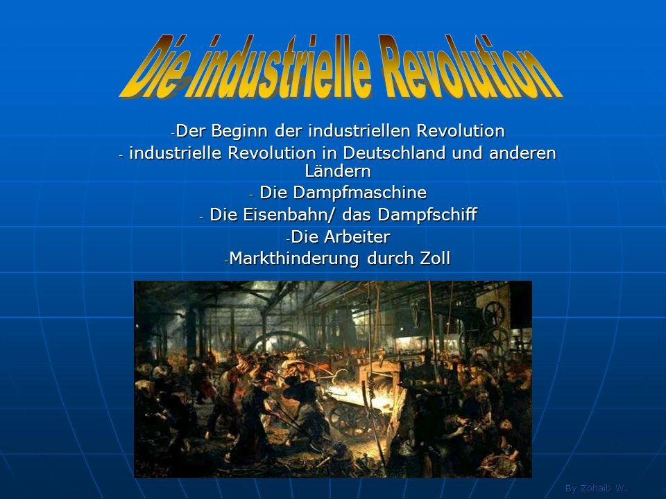 - Der Beginn der industriellen Revolution - industrielle Revolution in Deutschland und anderen Ländern - Die Dampfmaschine - Die Eisenbahn/ das Dampfs