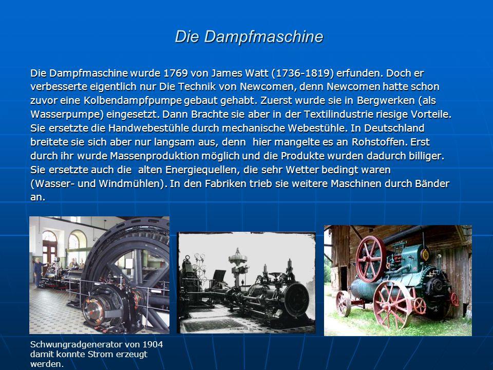 Die Dampfmaschine Die Dampfmaschine Die Dampfmaschine wurde 1769 von James Watt (1736-1819) erfunden. Doch er verbesserte eigentlich nur Die Technik v