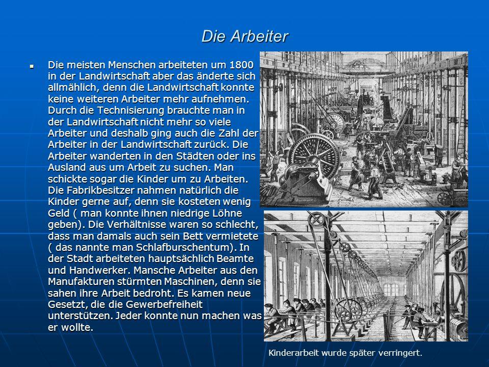 Die Arbeiter Die meisten Menschen arbeiteten um 1800 in der Landwirtschaft aber das änderte sich allmählich, denn die Landwirtschaft konnte keine weit