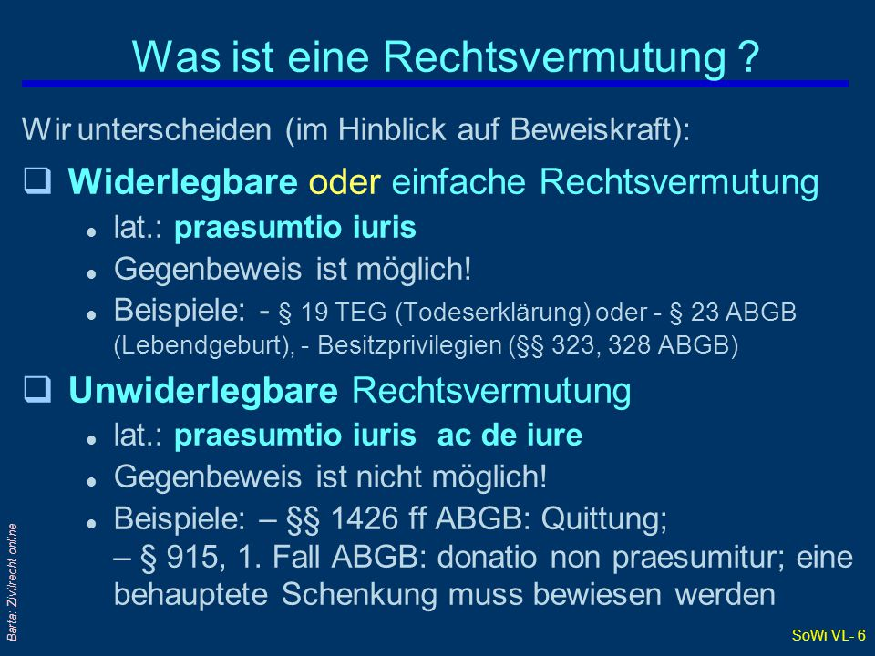 SoWi VL- 6 Barta: Zivilrecht online Was ist eine Rechtsvermutung ? Wir unterscheiden (im Hinblick auf Beweiskraft): qWiderlegbare oder einfache Rechts