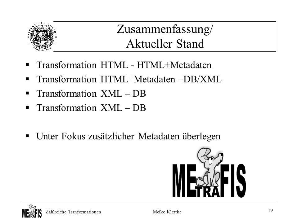 Zahlreiche TranformationenMeike Klettke 19 Zusammenfassung/ Aktueller Stand  Transformation HTML - HTML+Metadaten  Transformation HTML+Metadaten –DB/XML  Transformation XML – DB  Unter Fokus zusätzlicher Metadaten überlegen