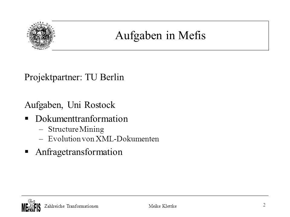 Zahlreiche TranformationenMeike Klettke 2 Aufgaben in Mefis Projektpartner: TU Berlin Aufgaben, Uni Rostock  Dokumenttranformation –Structure Mining –Evolution von XML-Dokumenten  Anfragetransformation