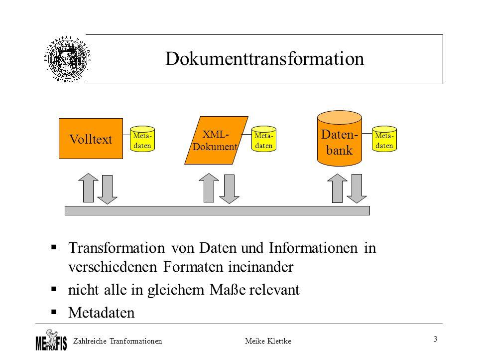 Zahlreiche TranformationenMeike Klettke 3 Dokumenttransformation  Transformation von Daten und Informationen in verschiedenen Formaten ineinander  nicht alle in gleichem Maße relevant  Metadaten Volltext Daten- bank XML- Dokument Meta- daten Meta- daten Meta- daten