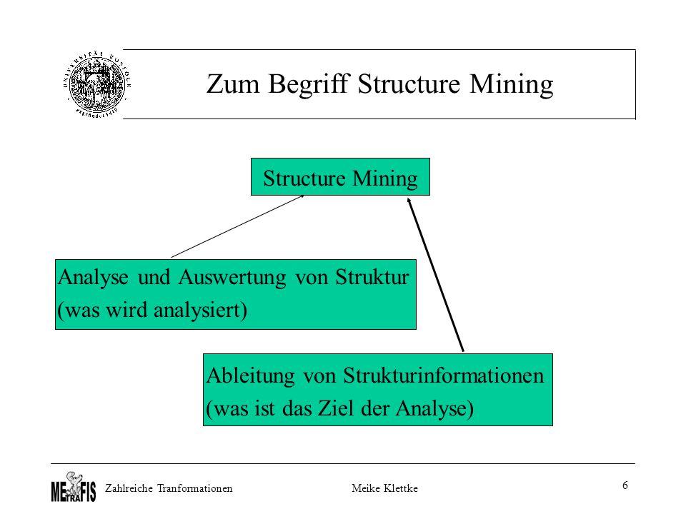 Zahlreiche TranformationenMeike Klettke 6 Zum Begriff Structure Mining Structure Mining Analyse und Auswertung von Struktur (was wird analysiert) Ableitung von Strukturinformationen (was ist das Ziel der Analyse)