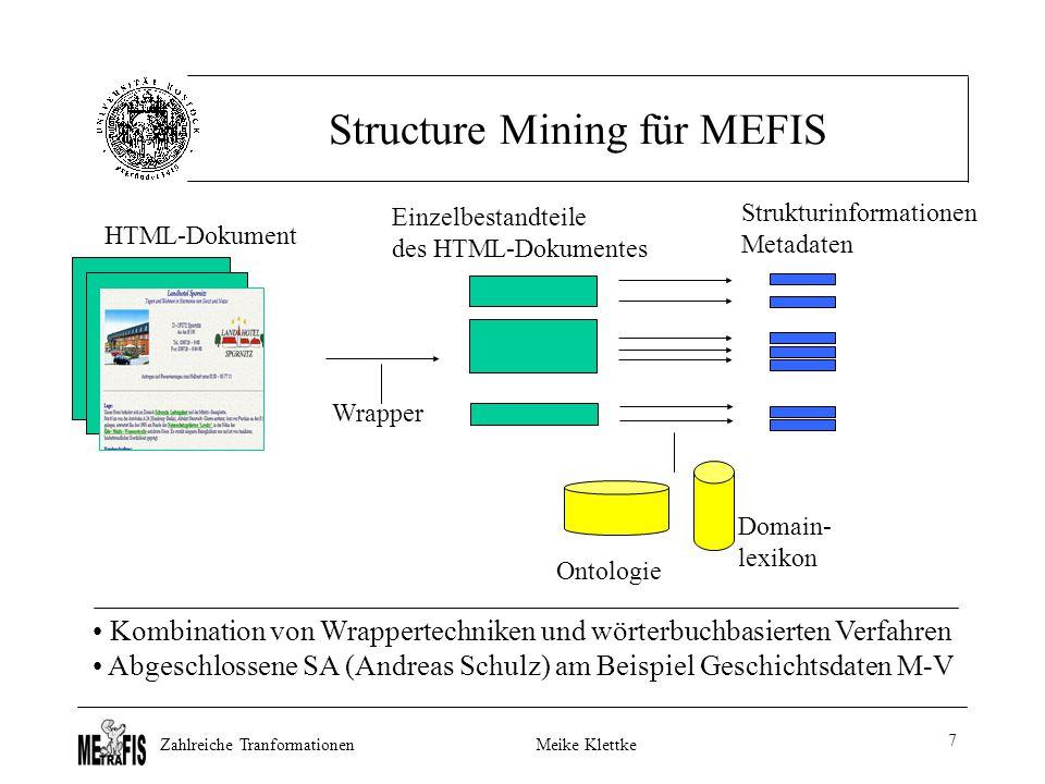 Zahlreiche TranformationenMeike Klettke 7 Structure Mining für MEFIS Wrapper Ontologie Domain- lexikon HTML-Dokument Einzelbestandteile des HTML-Dokumentes Strukturinformationen Metadaten Kombination von Wrappertechniken und wörterbuchbasierten Verfahren Abgeschlossene SA (Andreas Schulz) am Beispiel Geschichtsdaten M-V