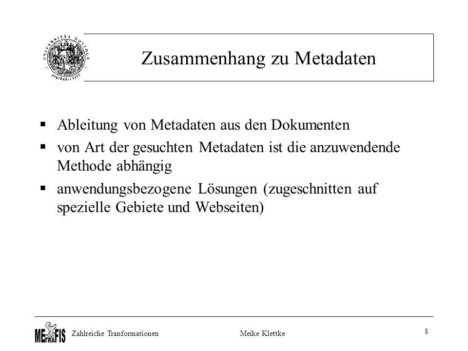 Zahlreiche TranformationenMeike Klettke 8 Zusammenhang zu Metadaten  Ableitung von Metadaten aus den Dokumenten  von Art der gesuchten Metadaten ist die anzuwendende Methode abhängig  anwendungsbezogene Lösungen (zugeschnitten auf spezielle Gebiete und Webseiten)