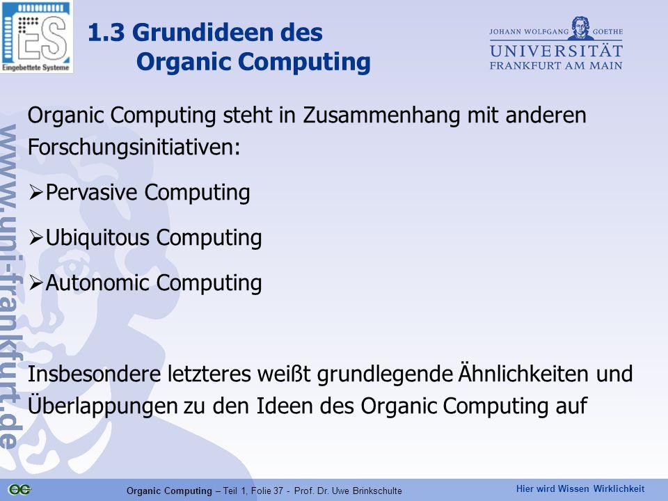 Hier wird Wissen Wirklichkeit Organic Computing – Teil 1, Folie 37 - Prof. Dr. Uwe Brinkschulte 1.3 Grundideen des Organic Computing Organic Computing