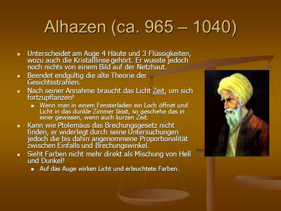 Alhazen (ca. 965 – 1040) Unterscheidet am Auge 4 Häute und 3 Flüssigkeiten, wozu auch die Kristalllinse gehört. Er wusste jedoch noch nichts von einem