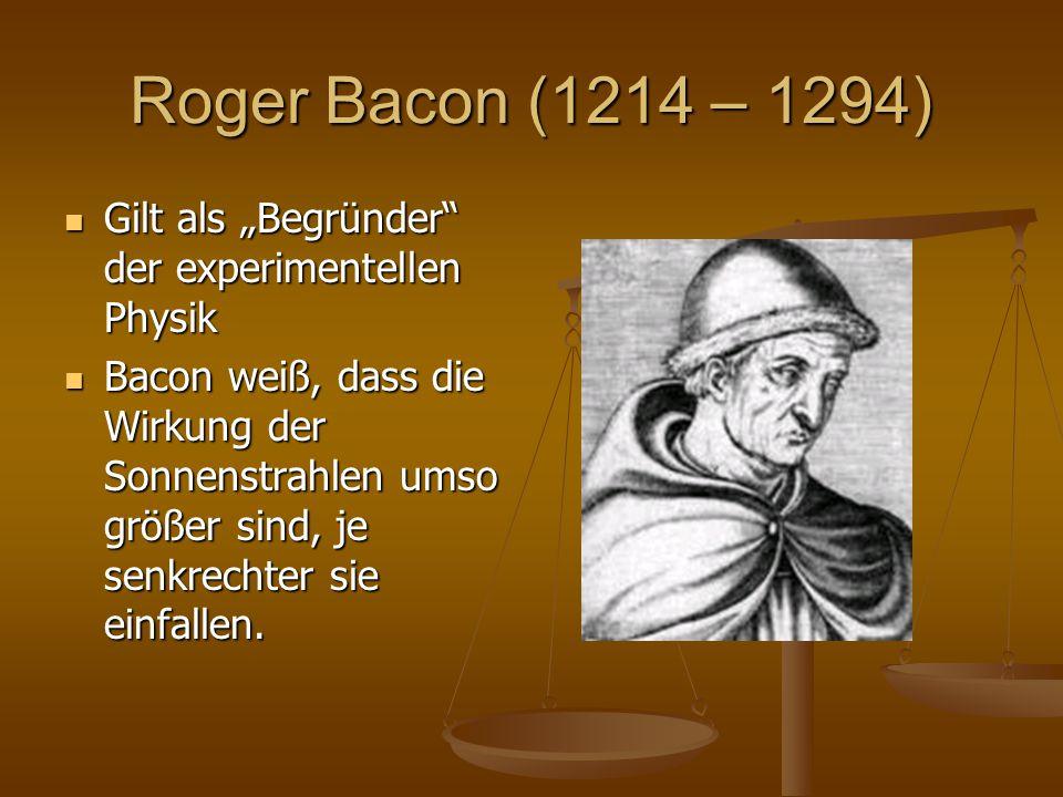 """Roger Bacon (1214 – 1294) Gilt als """"Begründer"""" der experimentellen Physik Gilt als """"Begründer"""" der experimentellen Physik Bacon weiß, dass die Wirkung"""
