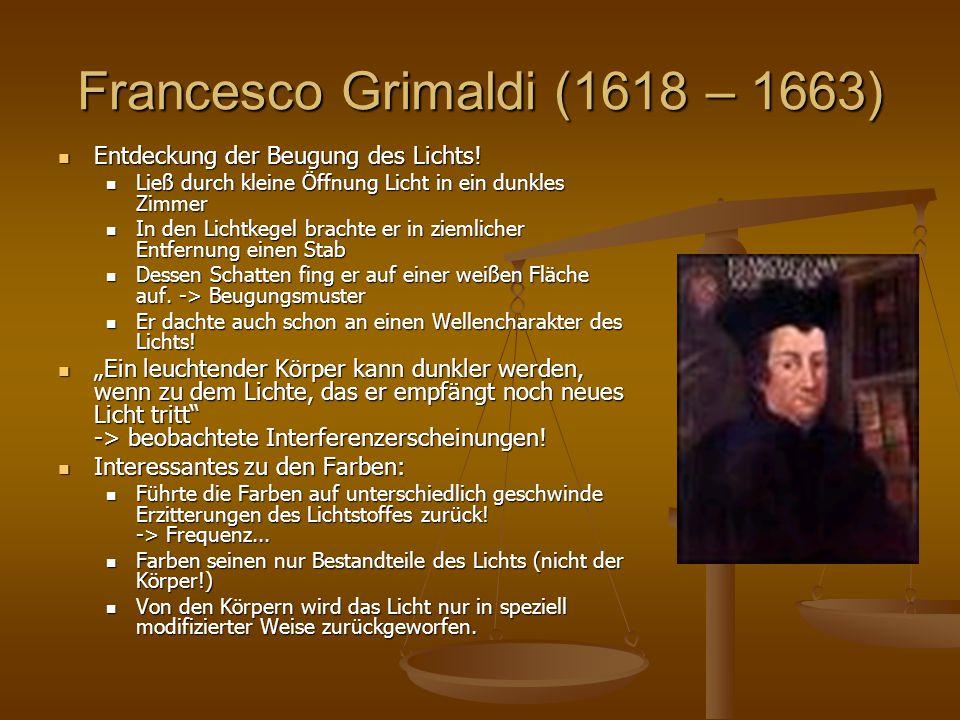 Francesco Grimaldi (1618 – 1663) Entdeckung der Beugung des Lichts! Entdeckung der Beugung des Lichts! Ließ durch kleine Öffnung Licht in ein dunkles