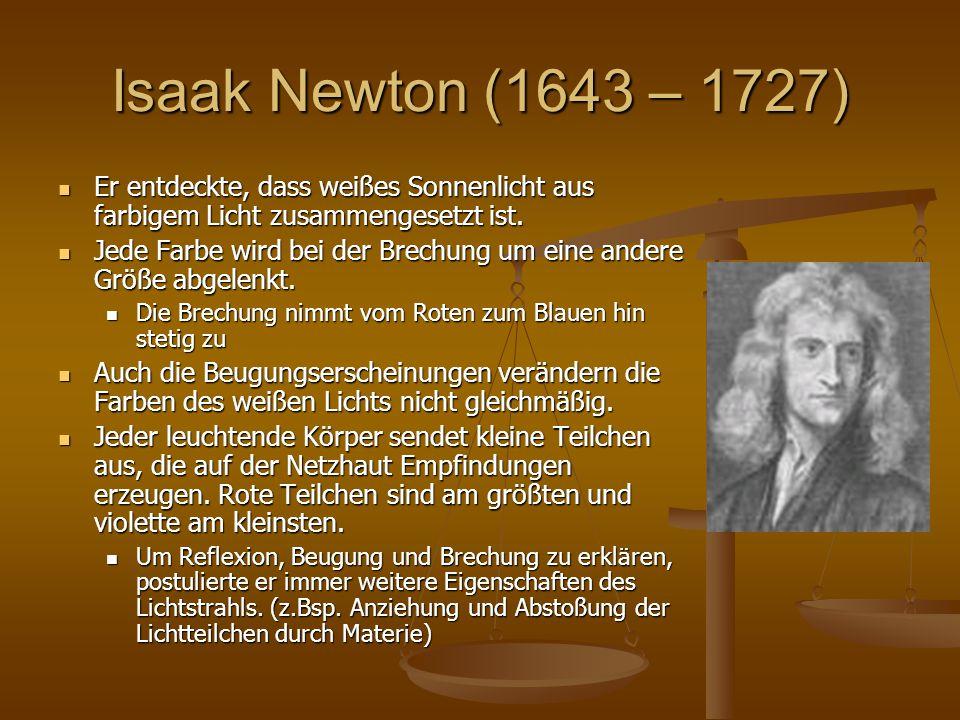 Isaak Newton (1643 – 1727) Er entdeckte, dass weißes Sonnenlicht aus farbigem Licht zusammengesetzt ist. Er entdeckte, dass weißes Sonnenlicht aus far