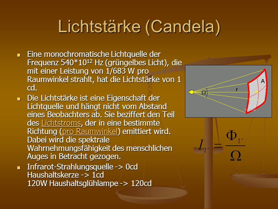 Lichtstärke (Candela) Eine monochromatische Lichtquelle der Frequenz 540*10 12 Hz (grüngelbes Licht), die mit einer Leistung von 1/683 W pro Raumwinke