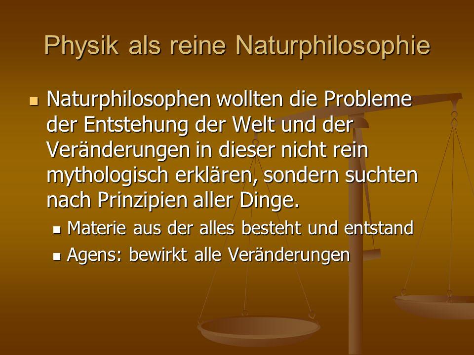 Physik als reine Naturphilosophie Naturphilosophen wollten die Probleme der Entstehung der Welt und der Veränderungen in dieser nicht rein mythologisc