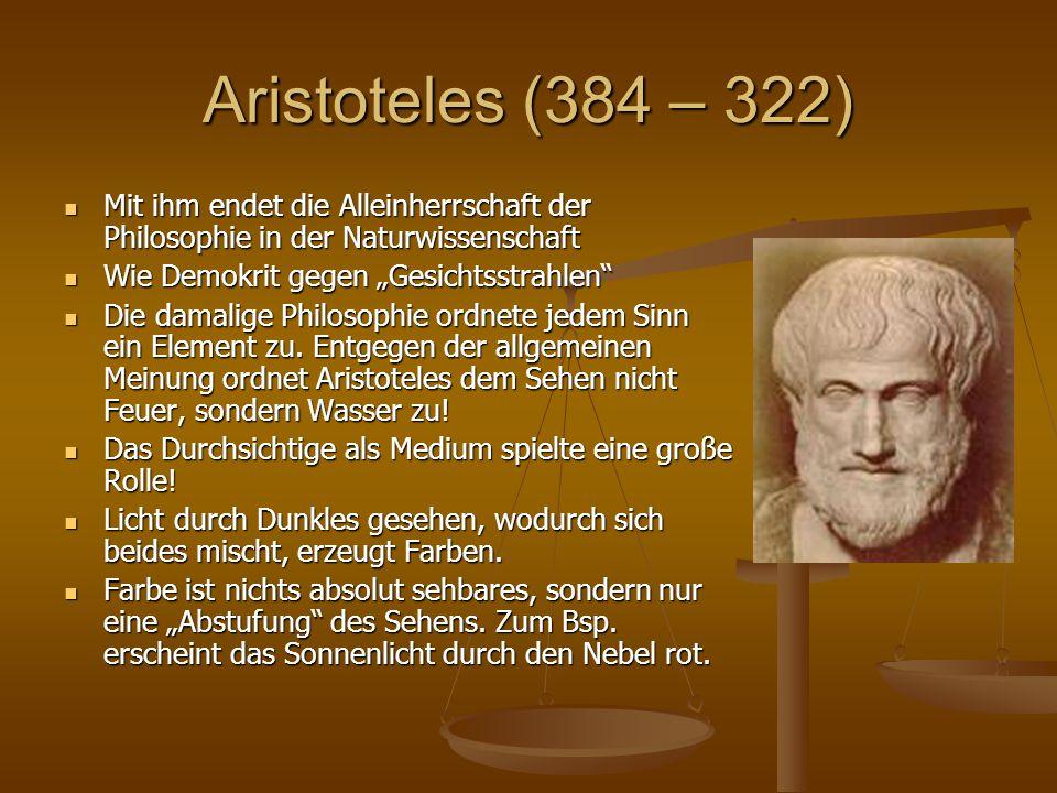 Aristoteles (384 – 322) Mit ihm endet die Alleinherrschaft der Philosophie in der Naturwissenschaft Mit ihm endet die Alleinherrschaft der Philosophie