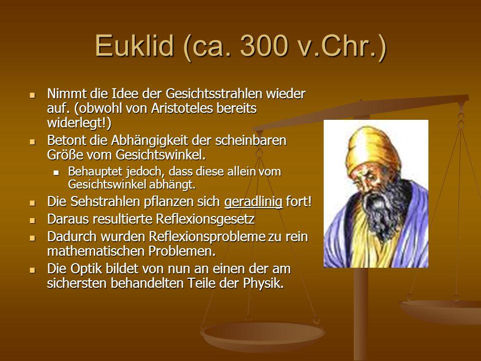 Euklid (ca. 300 v.Chr.) Nimmt die Idee der Gesichtsstrahlen wieder auf. (obwohl von Aristoteles bereits widerlegt!) Nimmt die Idee der Gesichtsstrahle