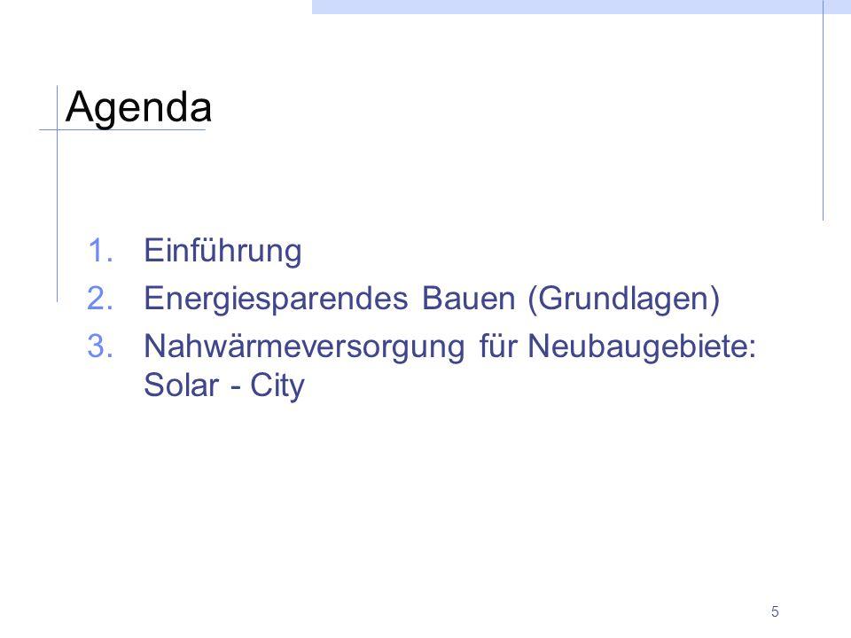 5 Agenda 1.Einführung 2.Energiesparendes Bauen (Grundlagen) 3.Nahwärmeversorgung für Neubaugebiete: Solar - City
