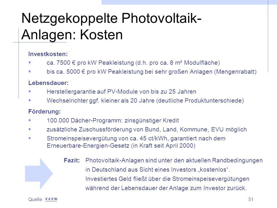 51 Netzgekoppelte Photovoltaik- Anlagen: Kosten Investkosten:  ca. 7500 € pro kW Peakleistung (d.h. pro ca. 8 m² Modulfläche)  bis ca. 5000 € pro kW