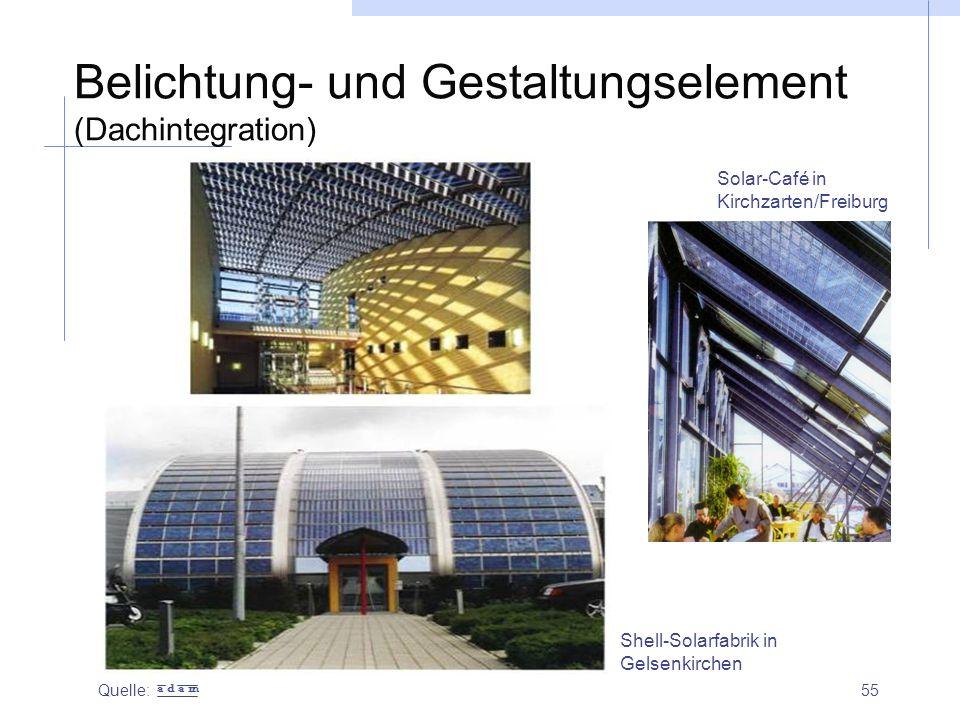 55 Belichtung- und Gestaltungselement (Dachintegration) Quelle: Shell-Solarfabrik in Gelsenkirchen Solar-Café in Kirchzarten/Freiburg a d a m