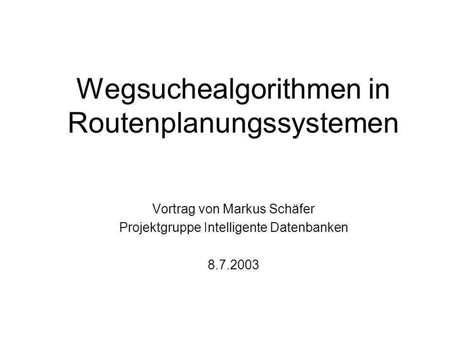 Wegsuchealgorithmen in Routenplanungssystemen Vortrag von Markus Schäfer Projektgruppe Intelligente Datenbanken 8.7.2003