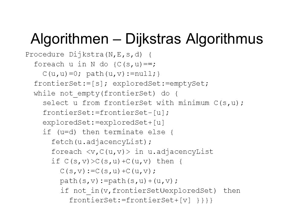 Algorithmen – Dijkstras Algorithmus Procedure Dijkstra(N,E,s,d) { foreach u in N do {C(s,u)=∞; C(u,u)=0; path(u,v):=null;} frontierSet:=[s]; exploredSet:=emptySet; while not_empty(frontierSet) do { select u from frontierSet with minimum C(s,u); frontierSet:=frontierSet-[u]; exploredSet:=exploredSet+[u] if (u=d) then terminate else { fetch(u.adjacencyList); foreach in u.adjacencyList if C(s,v)>C(s,u)+C(u,v) then { C(s,v):=C(s,u)+C(u,v); path(s,v):=path(s,u)+(u,v); if not_in(v,frontierSet ∪ exploredSet) then frontierSet:=frontierSet+[v] }}}}