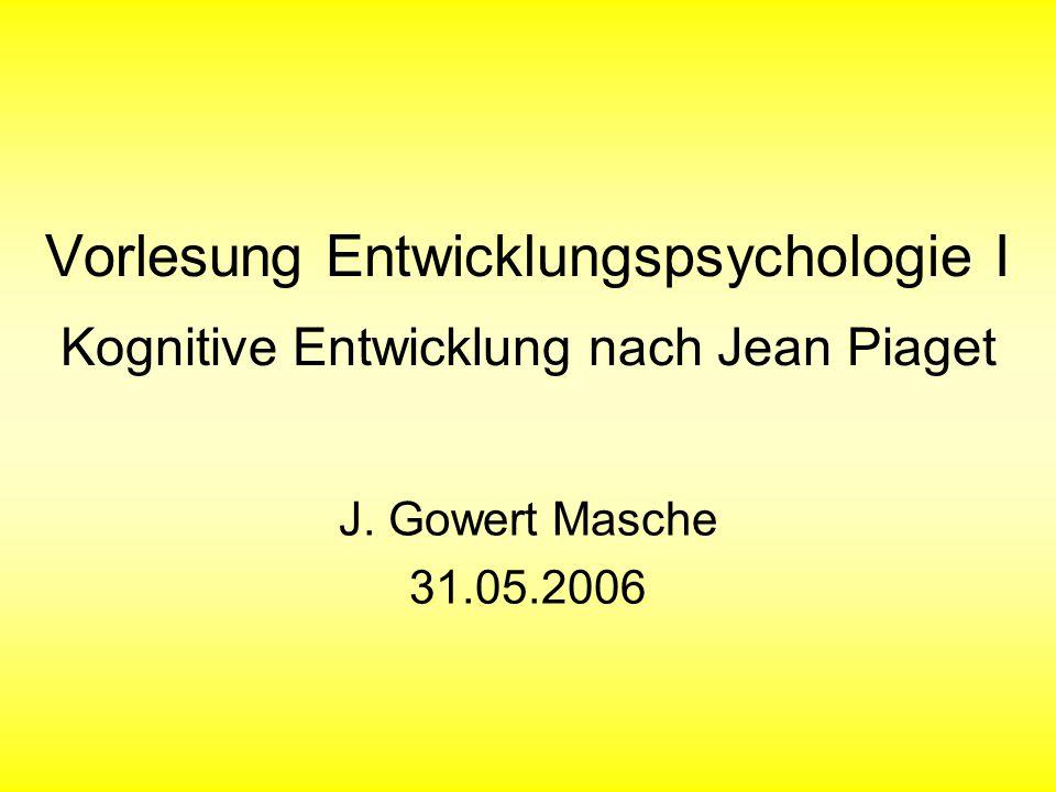 Vorlesung Entwicklungspsychologie I Kognitive Entwicklung nach Jean Piaget J. Gowert Masche 31.05.2006
