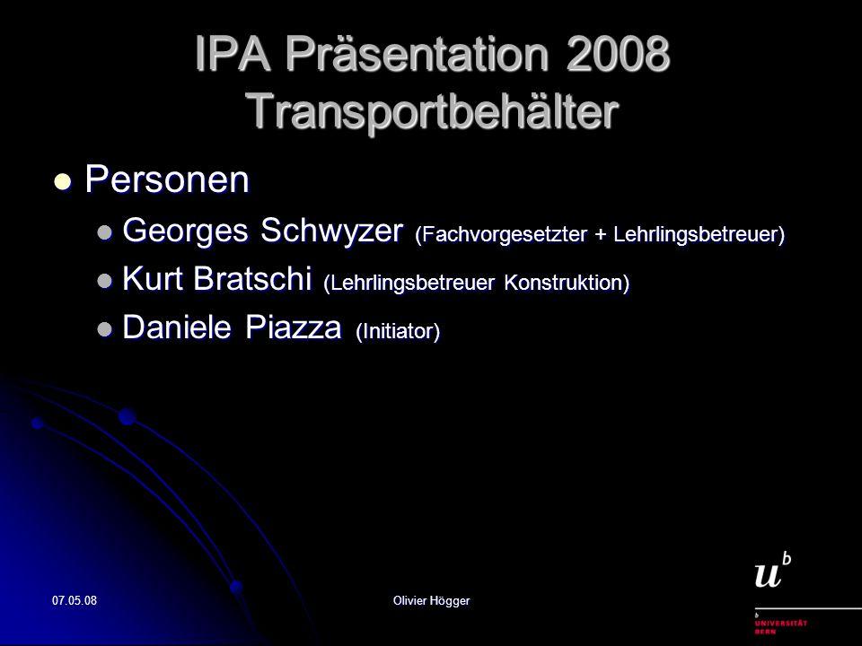 07.05.08Olivier Högger IPA Präsentation 2008 Transportbehälter Personen Personen Georges Schwyzer (Fachvorgesetzter + Lehrlingsbetreuer) Georges Schwy