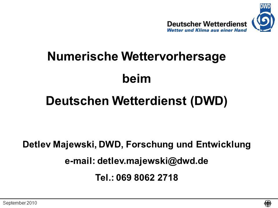 September 2010 Numerische Wettervorhersage beim Deutschen Wetterdienst (DWD) Detlev Majewski, DWD, Forschung und Entwicklung e-mail: detlev.majewski@d