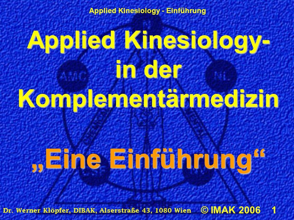 "Applied Kinesiology - Einführung © IMAK 2006 1 Dr. Werner Klöpfer, DIBAK, Alserstraße 43, 1080 Wien Applied Kinesiology- in der Komplementärmedizin ""E"
