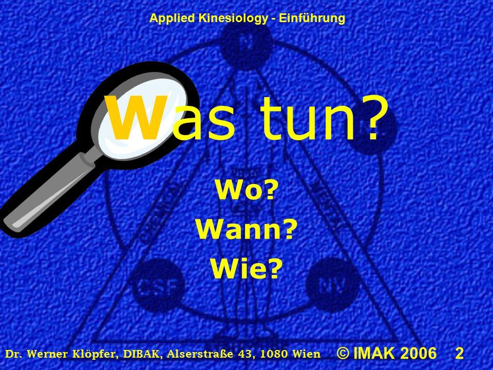 Applied Kinesiology - Einführung © IMAK 2006 2 Dr. Werner Klöpfer, DIBAK, Alserstraße 43, 1080 Wien Was tun? Wo? Wann? Wie?