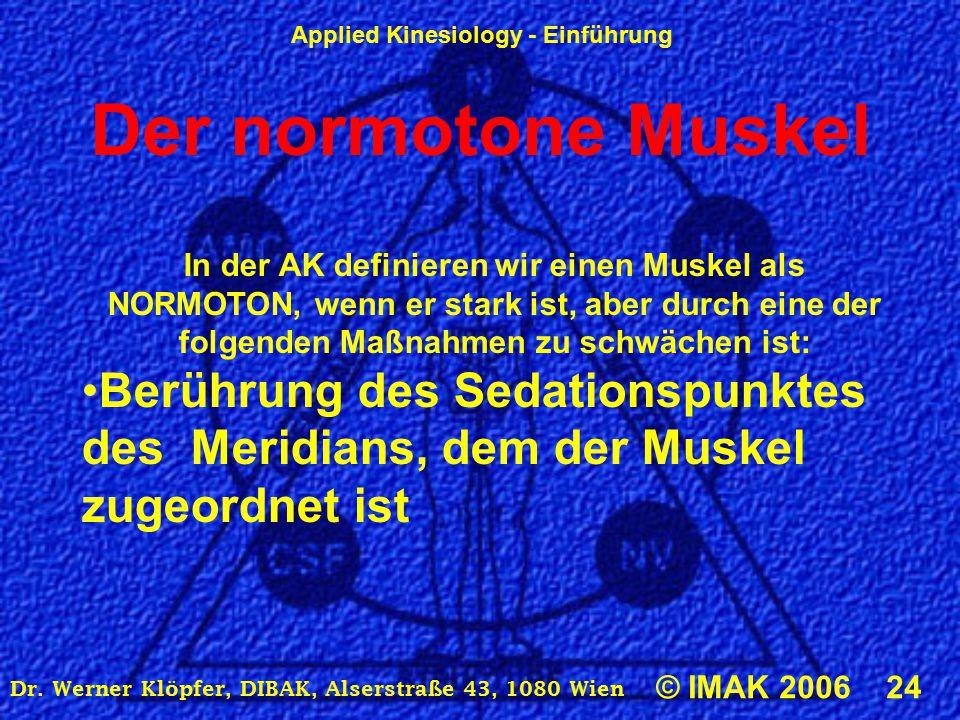 Applied Kinesiology - Einführung © IMAK 2006 24 Dr. Werner Klöpfer, DIBAK, Alserstraße 43, 1080 Wien Der normotone Muskel In der AK definieren wir ein
