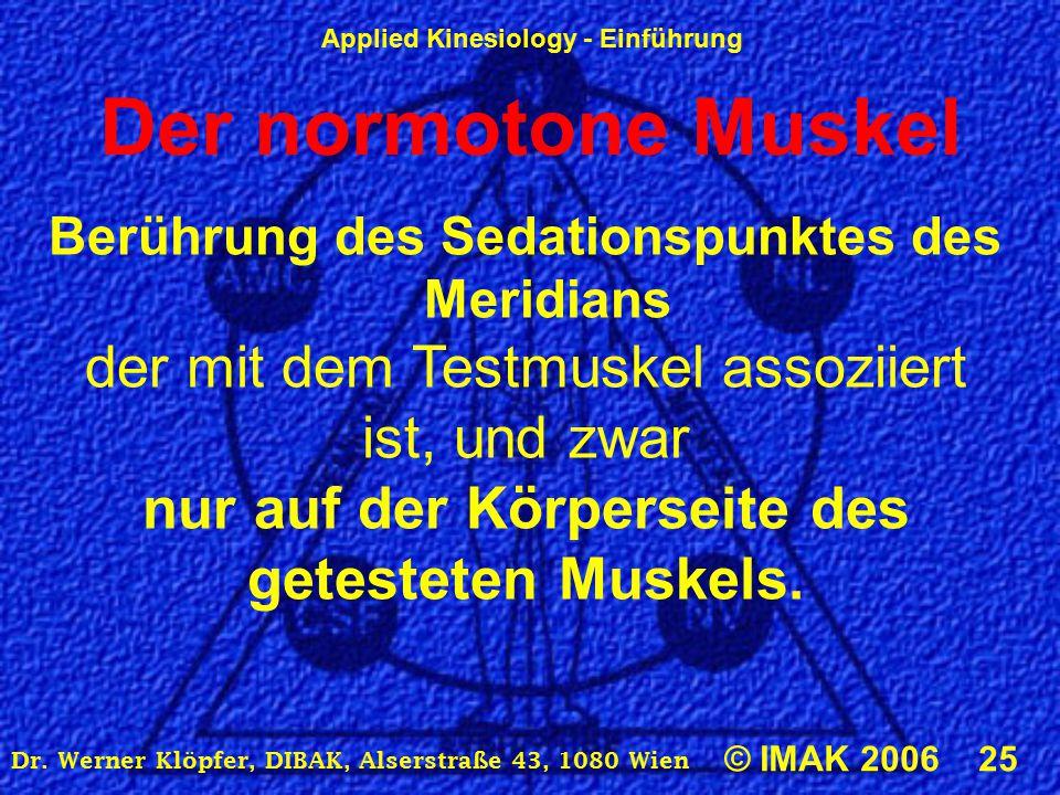 Applied Kinesiology - Einführung © IMAK 2006 25 Dr. Werner Klöpfer, DIBAK, Alserstraße 43, 1080 Wien Der normotone Muskel Berührung des Sedationspunkt