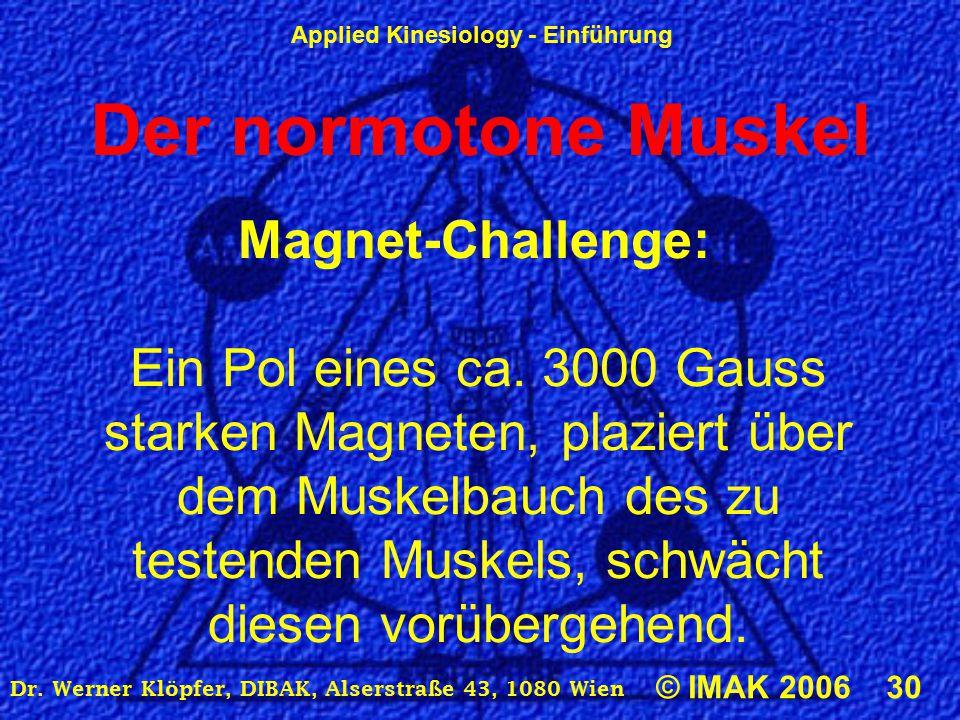Applied Kinesiology - Einführung © IMAK 2006 30 Dr. Werner Klöpfer, DIBAK, Alserstraße 43, 1080 Wien Der normotone Muskel Magnet-Challenge: Ein Pol ei