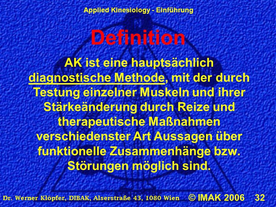 Applied Kinesiology - Einführung © IMAK 2006 32 Dr. Werner Klöpfer, DIBAK, Alserstraße 43, 1080 Wien Definition AK ist eine hauptsächlich diagnostisch