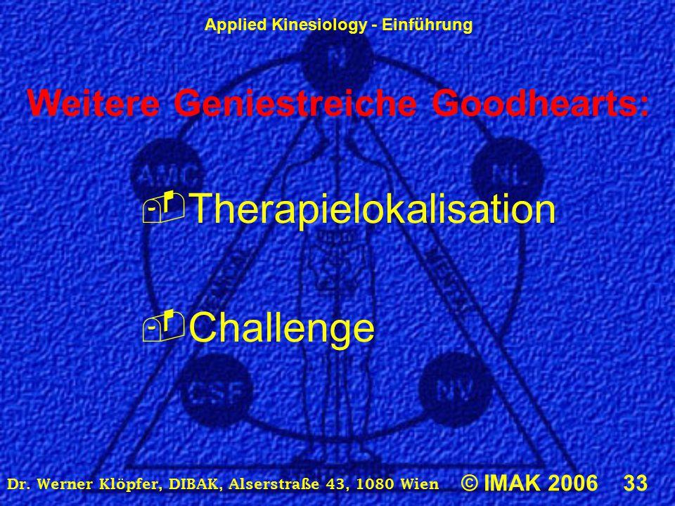 Applied Kinesiology - Einführung © IMAK 2006 33 Dr. Werner Klöpfer, DIBAK, Alserstraße 43, 1080 Wien Weitere Geniestreiche Goodhearts:  Therapielokal