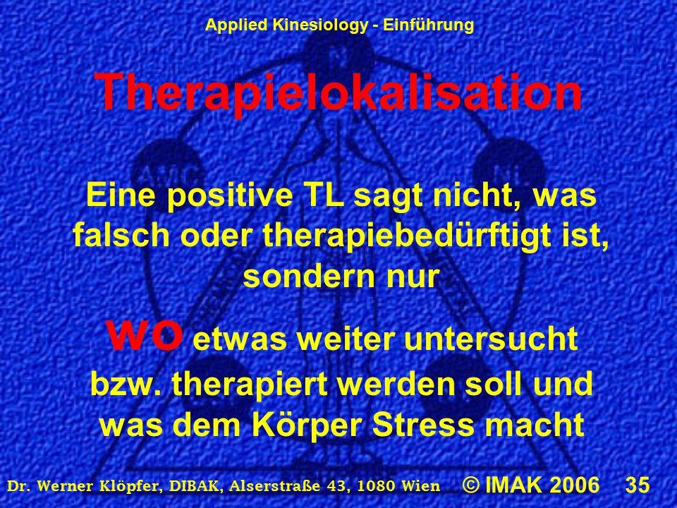 Applied Kinesiology - Einführung © IMAK 2006 35 Dr. Werner Klöpfer, DIBAK, Alserstraße 43, 1080 Wien Therapielokalisation Eine positive TL sagt nicht,